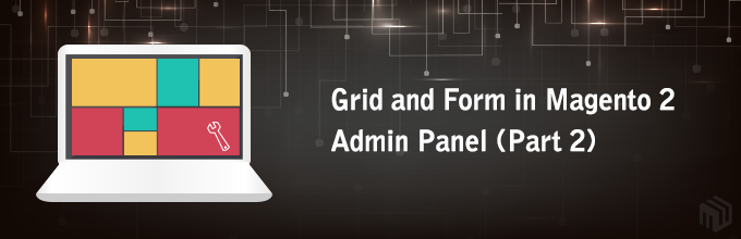 Grid and Form in Magento 2 Admin Panel (Part 2)