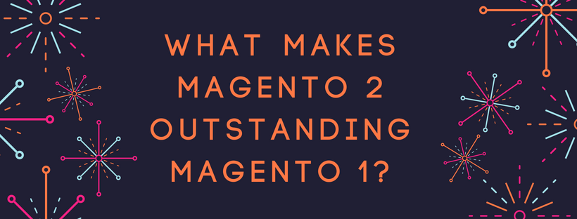 What makes Magento 2 outstanding Magento 1?