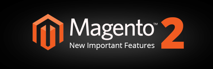 New Important Features of Magento 2 You Should Pay Attention